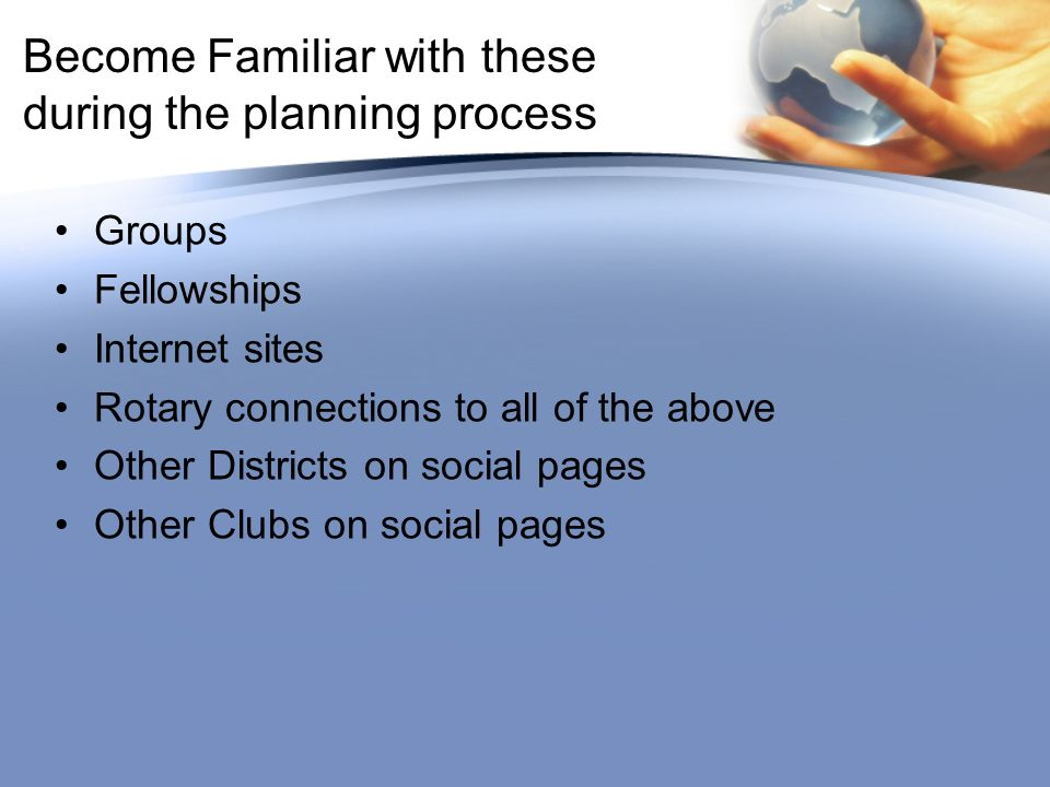Become Familiar with these during the planning process Groups Fellowships Internet sites Rotary connections to all of the above Other Districts on social pages Other Clubs on social pages