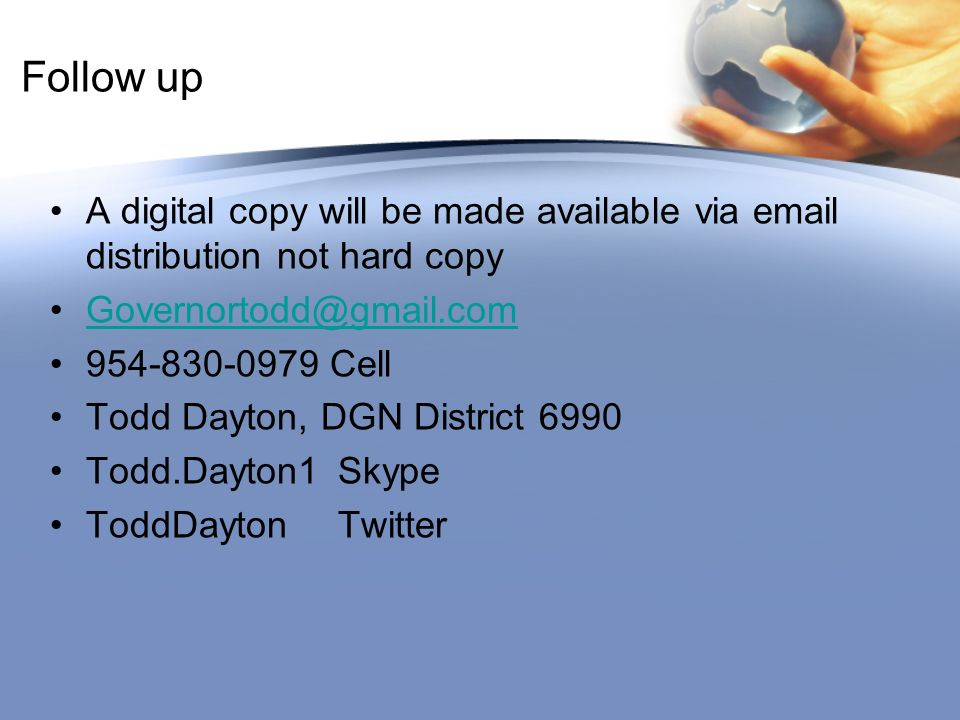 Follow up A digital copy will be made available via email distribution not hard copy Governortodd@gmail.com 954-830-0979 Cell Todd Dayton, DGN District 6990 Todd.Dayton1Skype ToddDaytonTwitter