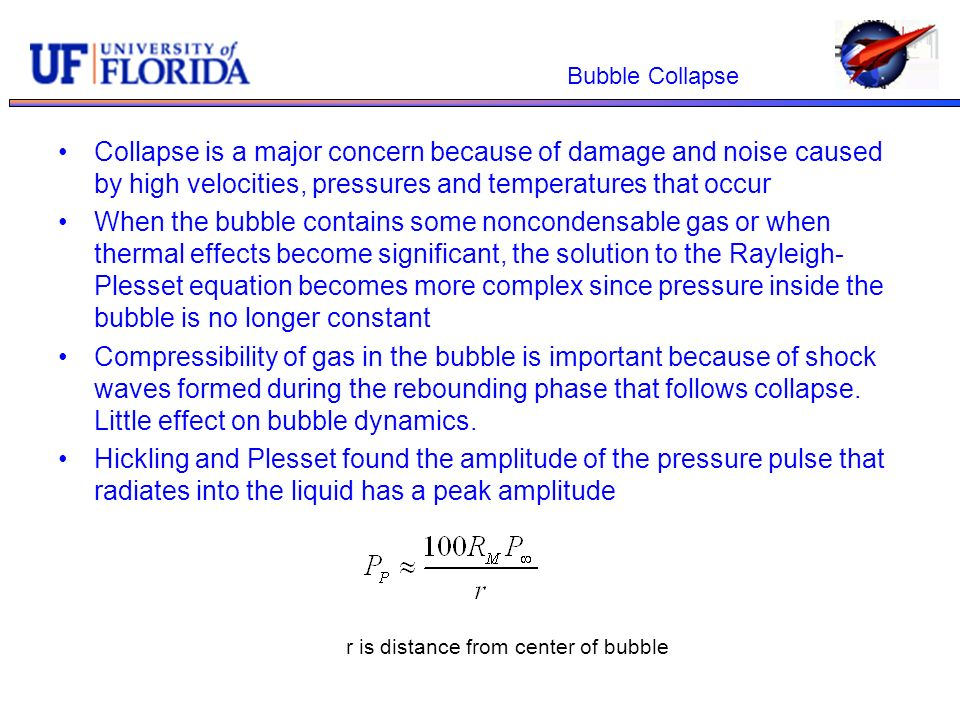 Bubble Collapse Collapse is a major concern because of damage and noise caused by high velocities, pressures and temperatures that occur When the bubb