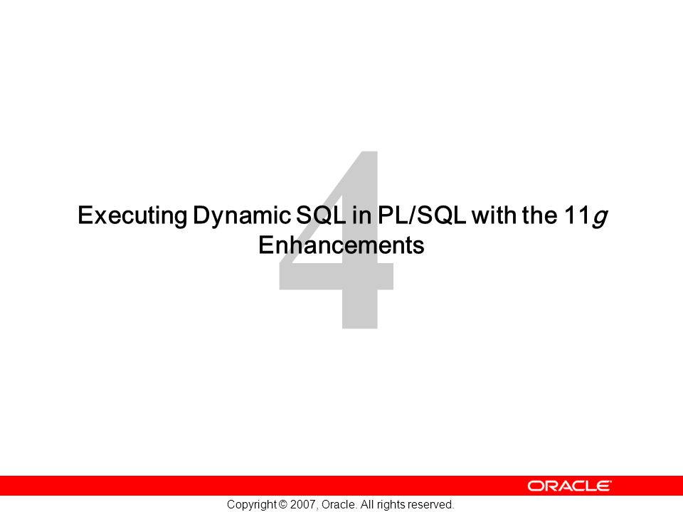 4 Copyright © 2007, Oracle. All rights reserved. Executing Dynamic SQL in PL/SQL with the 11g Enhancements