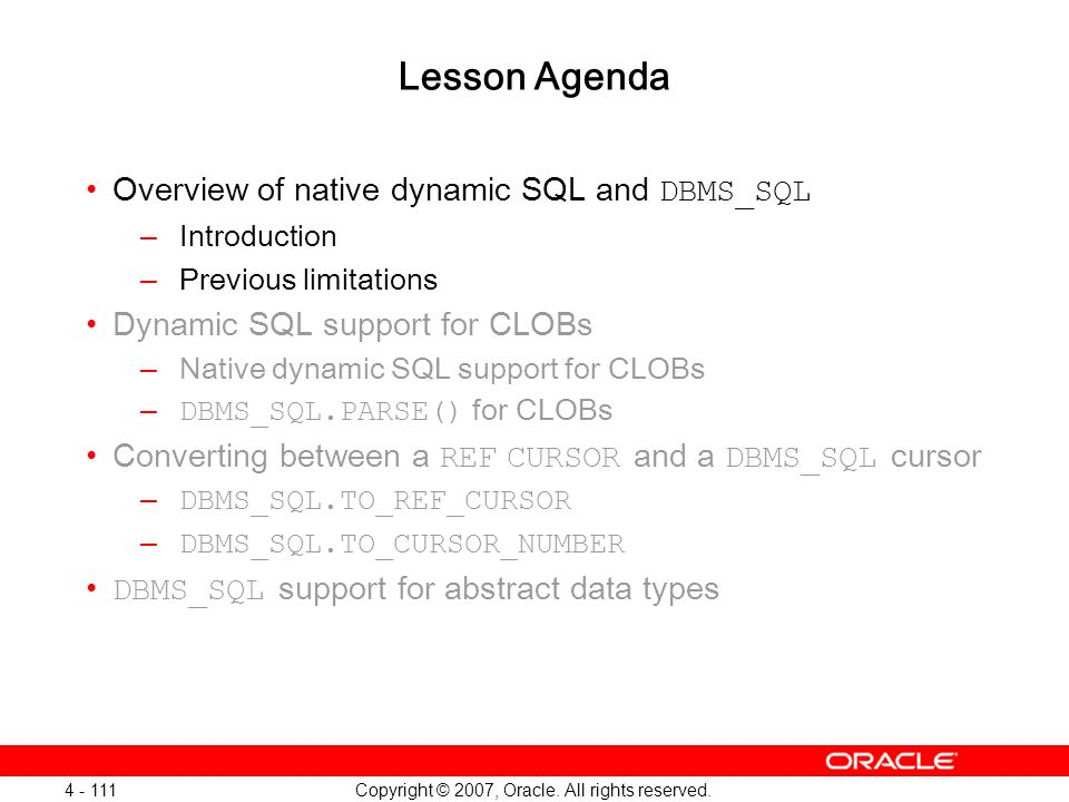 Copyright © 2007, Oracle. All rights reserved. 4 - 111 Lesson Agenda Overview of native dynamic SQL and DBMS_SQL –Introduction –Previous limitations D