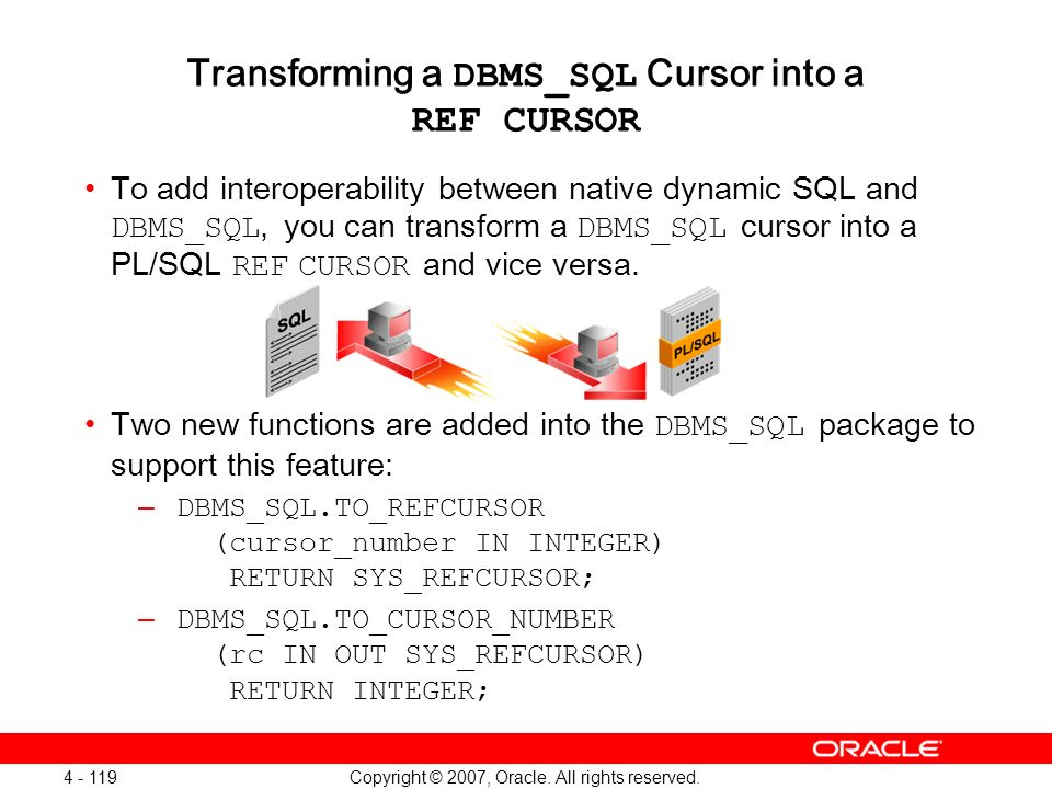 Copyright © 2007, Oracle. All rights reserved. 4 - 119 Transforming a DBMS_SQL Cursor into a REF CURSOR To add interoperability between native dynamic