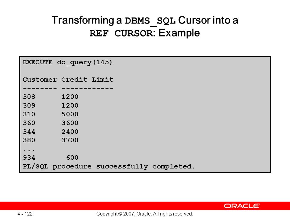 Copyright © 2007, Oracle. All rights reserved. 4 - 122 Transforming a DBMS_SQL Cursor into a REF CURSOR : Example EXECUTE do_query(145) Customer Credi