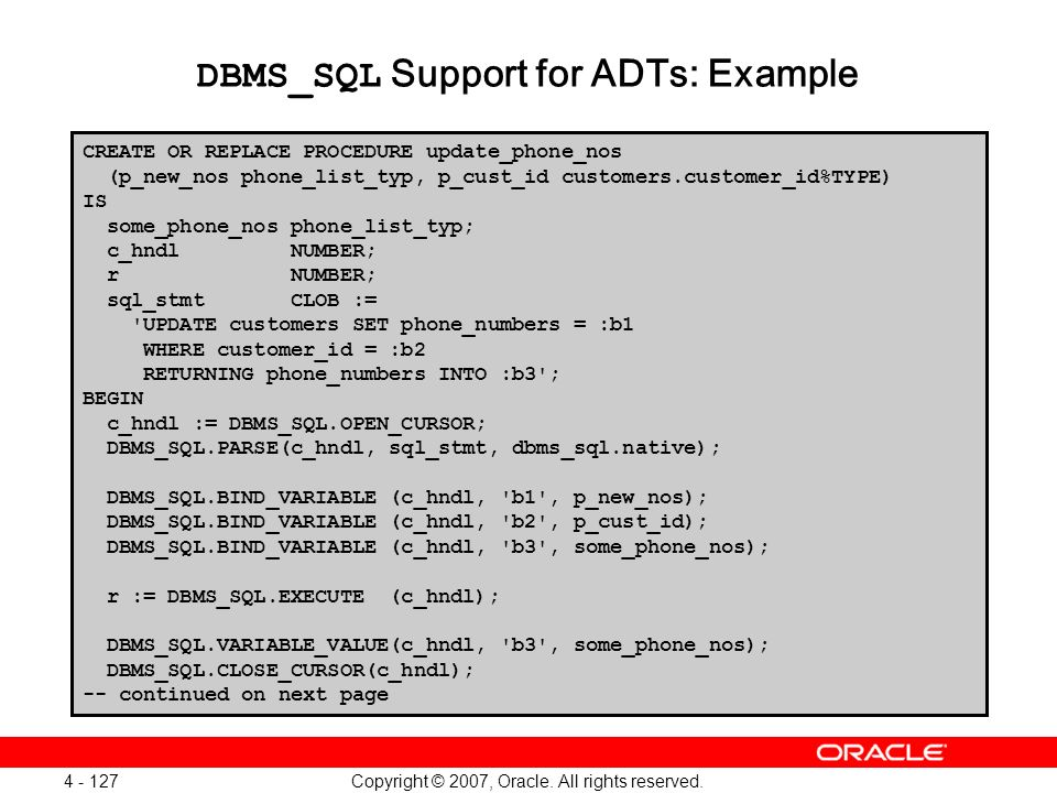 Copyright © 2007, Oracle. All rights reserved. 4 - 127 DBMS_SQL Support for ADTs: Example CREATE OR REPLACE PROCEDURE update_phone_nos (p_new_nos phon