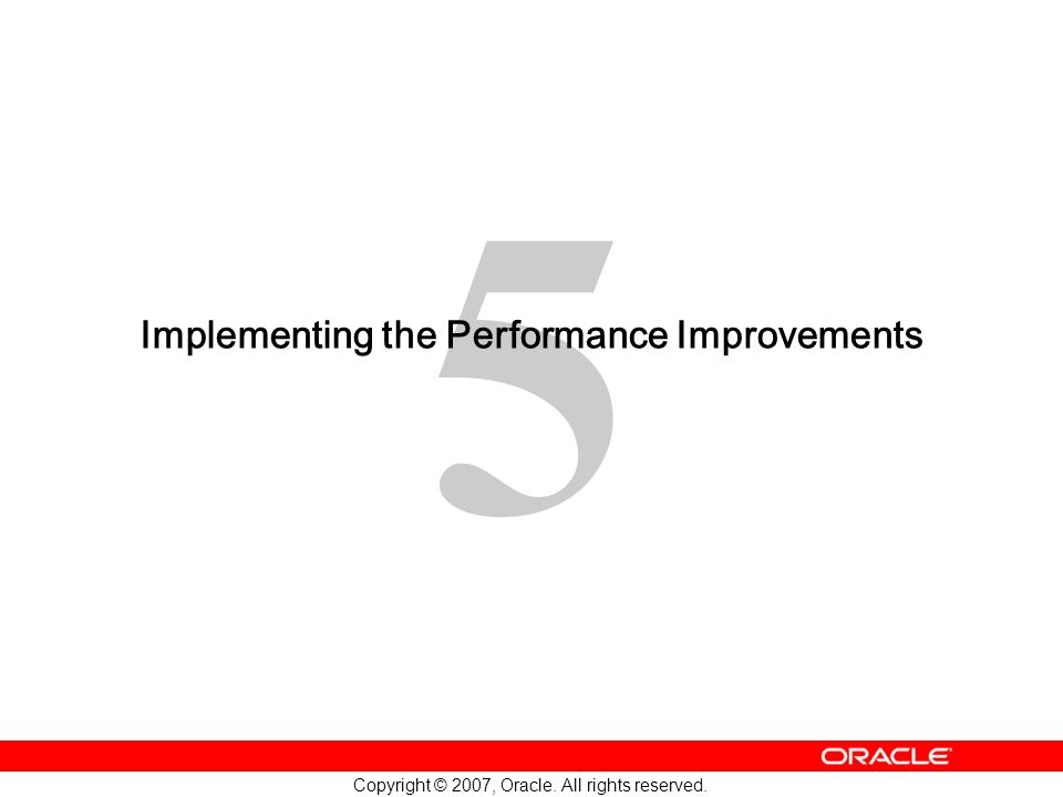 5 Copyright © 2007, Oracle. All rights reserved. Implementing the Performance Improvements