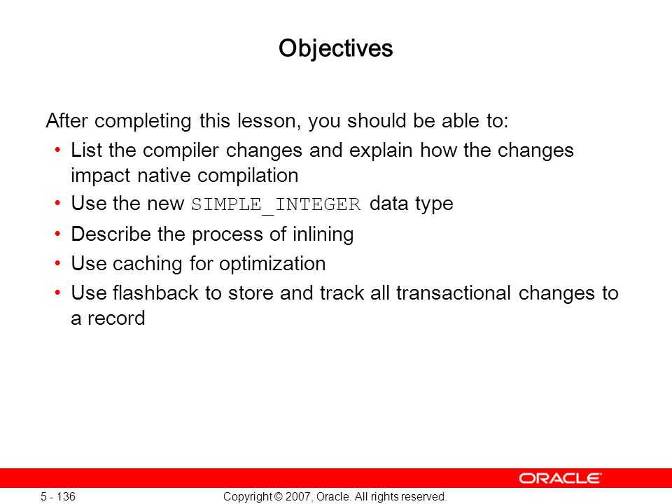 Copyright © 2007, Oracle. All rights reserved. 5 - 136 Objectives After completing this lesson, you should be able to: List the compiler changes and e