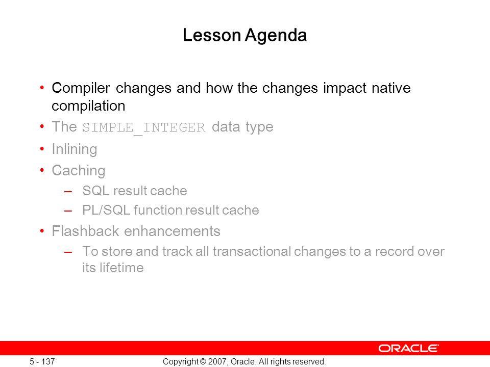 Copyright © 2007, Oracle. All rights reserved. 5 - 137 Lesson Agenda Compiler changes and how the changes impact native compilation The SIMPLE_INTEGER