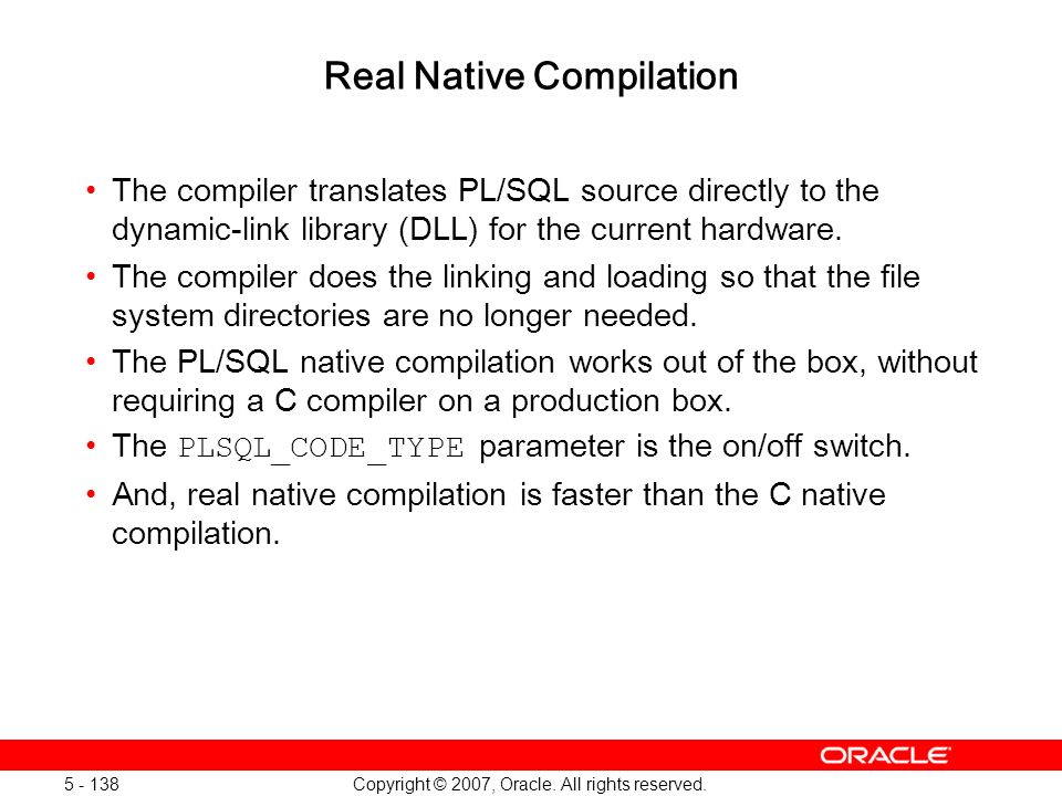 Copyright © 2007, Oracle. All rights reserved. 5 - 138 Real Native Compilation The compiler translates PL/SQL source directly to the dynamic-link libr