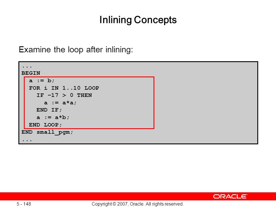 Copyright © 2007, Oracle. All rights reserved. 5 - 148 Inlining Concepts Examine the loop after inlining:... BEGIN a := b; FOR i IN 1..10 LOOP IF –17