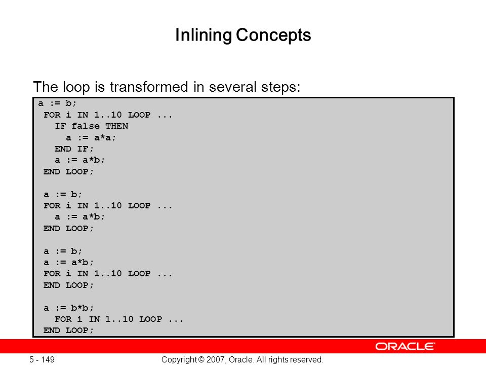 Copyright © 2007, Oracle. All rights reserved. 5 - 149 Inlining Concepts The loop is transformed in several steps: a := b; FOR i IN 1..10 LOOP... IF f
