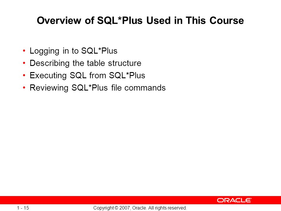 Copyright © 2007, Oracle. All rights reserved. 1 - 15 Overview of SQL*Plus Used in This Course Logging in to SQL*Plus Describing the table structure E