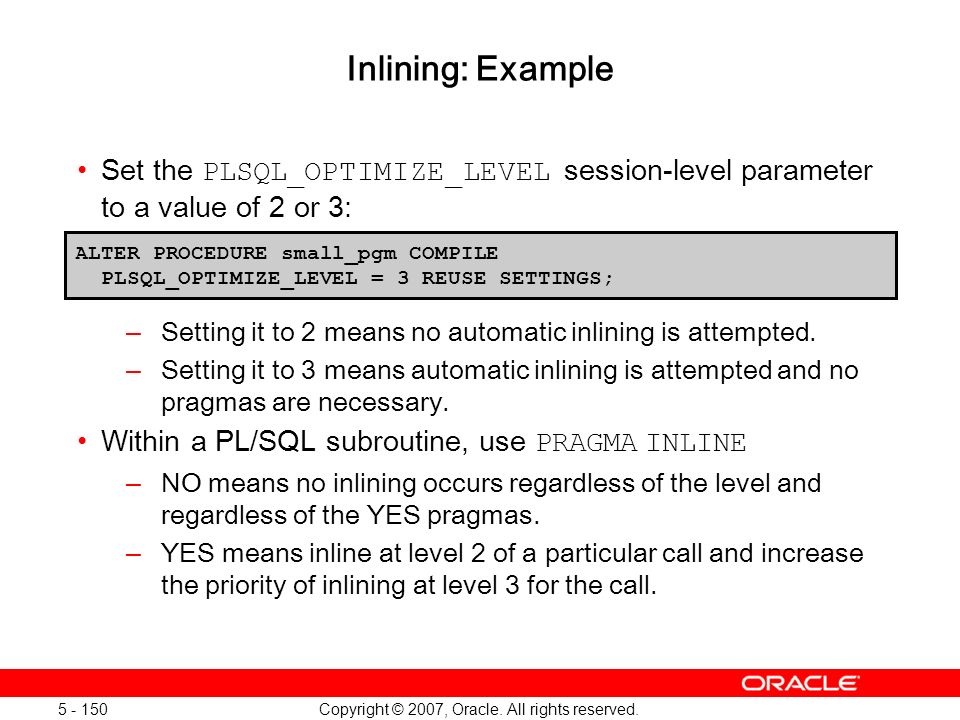 Copyright © 2007, Oracle. All rights reserved. 5 - 150 Inlining: Example Set the PLSQL_OPTIMIZE_LEVEL session-level parameter to a value of 2 or 3: –S