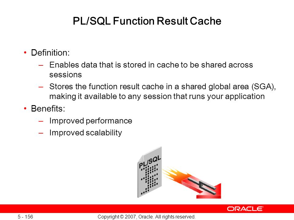 Copyright © 2007, Oracle. All rights reserved. 5 - 156 PL/SQL Function Result Cache Definition: –Enables data that is stored in cache to be shared acr