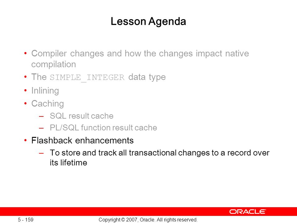 Copyright © 2007, Oracle. All rights reserved. 5 - 159 Lesson Agenda Compiler changes and how the changes impact native compilation The SIMPLE_INTEGER