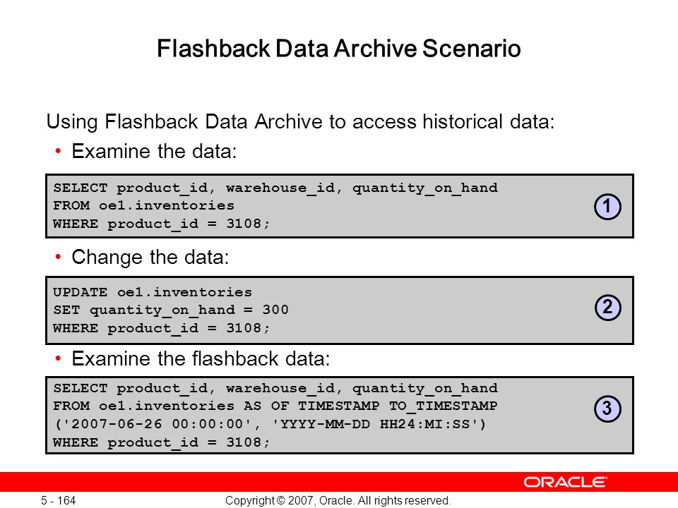 Copyright © 2007, Oracle. All rights reserved. 5 - 164 Flashback Data Archive Scenario Using Flashback Data Archive to access historical data: Examine