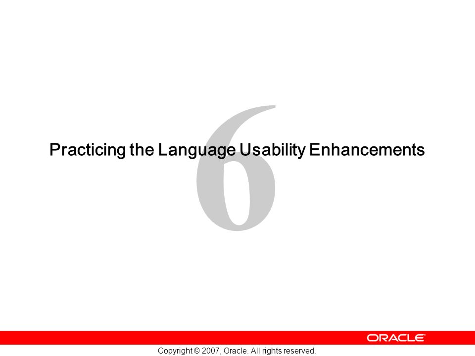 6 Copyright © 2007, Oracle. All rights reserved. Practicing the Language Usability Enhancements