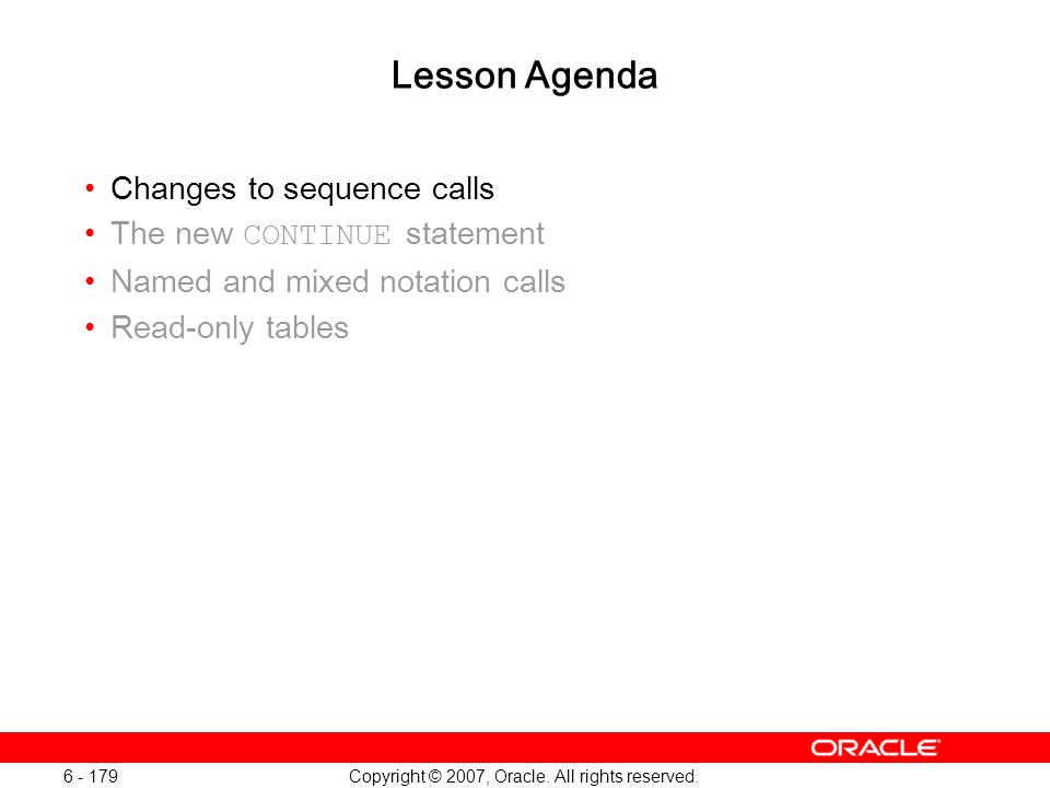 Copyright © 2007, Oracle. All rights reserved. 6 - 179 Lesson Agenda Changes to sequence calls The new CONTINUE statement Named and mixed notation cal