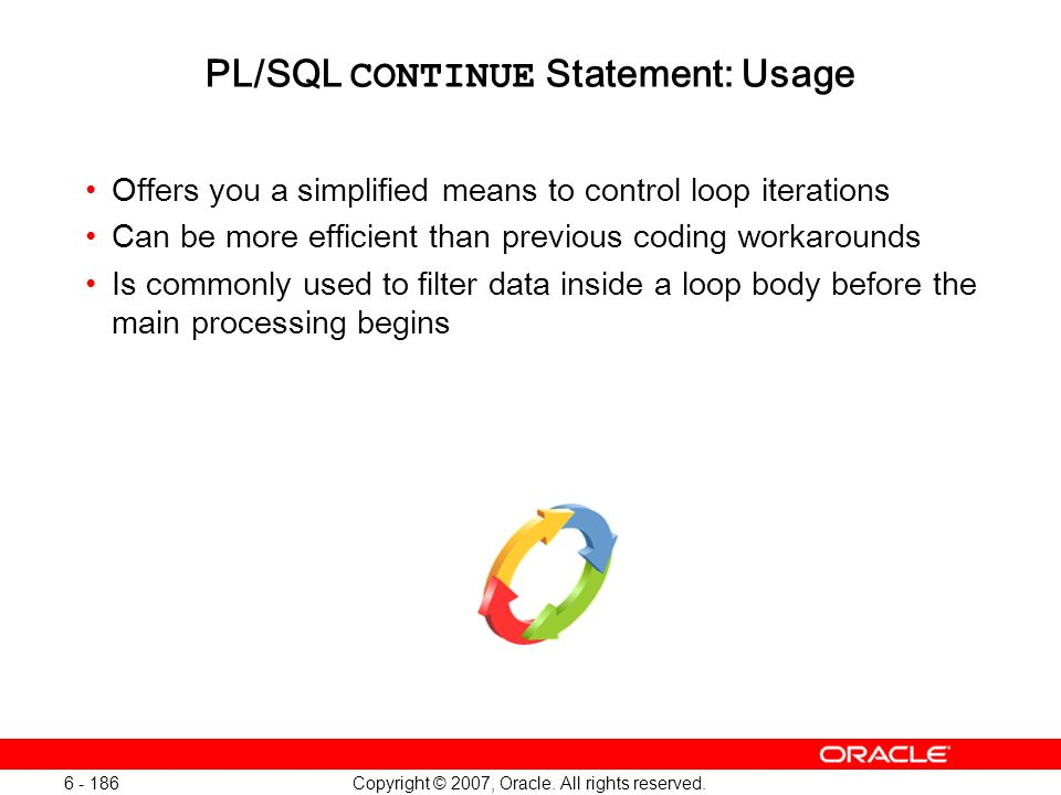 Copyright © 2007, Oracle. All rights reserved. 6 - 186 PL/SQL CONTINUE Statement: Usage Offers you a simplified means to control loop iterations Can b