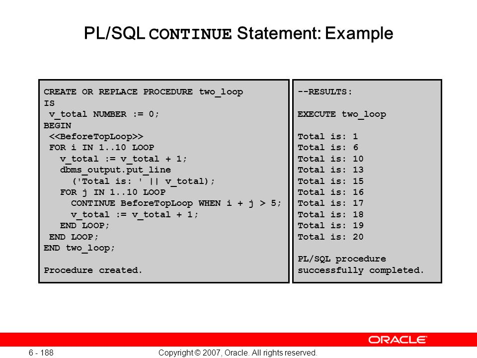 Copyright © 2007, Oracle. All rights reserved. 6 - 188 PL/SQL CONTINUE Statement: Example CREATE OR REPLACE PROCEDURE two_loop IS v_total NUMBER := 0;