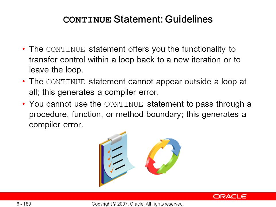 Copyright © 2007, Oracle. All rights reserved. 6 - 189 CONTINUE Statement: Guidelines The CONTINUE statement offers you the functionality to transfer