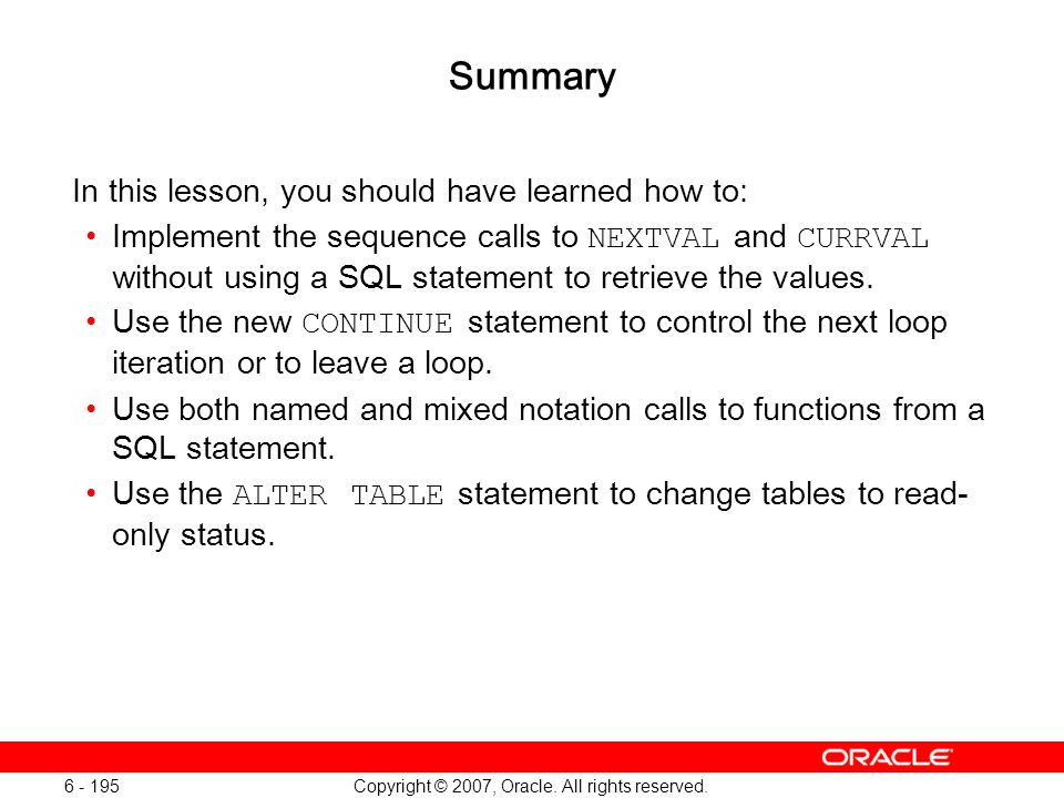 Copyright © 2007, Oracle. All rights reserved. 6 - 195 Summary In this lesson, you should have learned how to: Implement the sequence calls to NEXTVAL