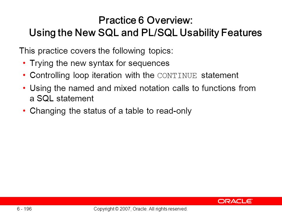 Copyright © 2007, Oracle. All rights reserved. 6 - 196 Practice 6 Overview: Using the New SQL and PL/SQL Usability Features This practice covers the f
