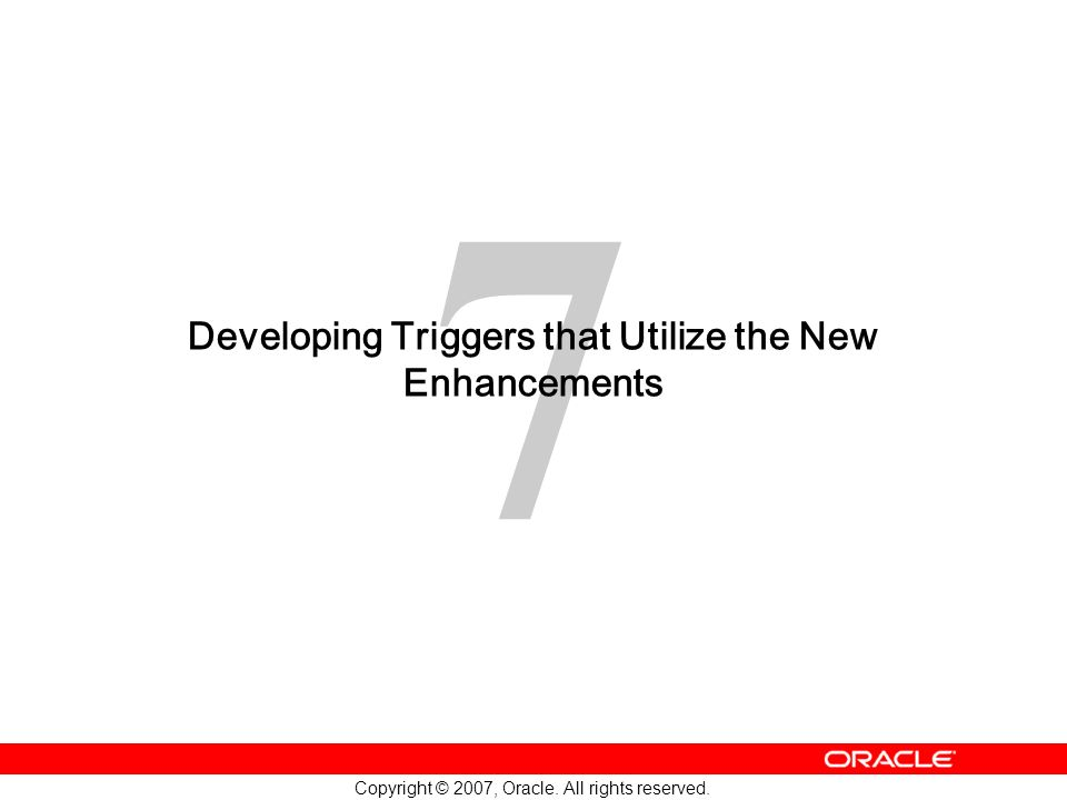 7 Copyright © 2007, Oracle. All rights reserved. Developing Triggers that Utilize the New Enhancements