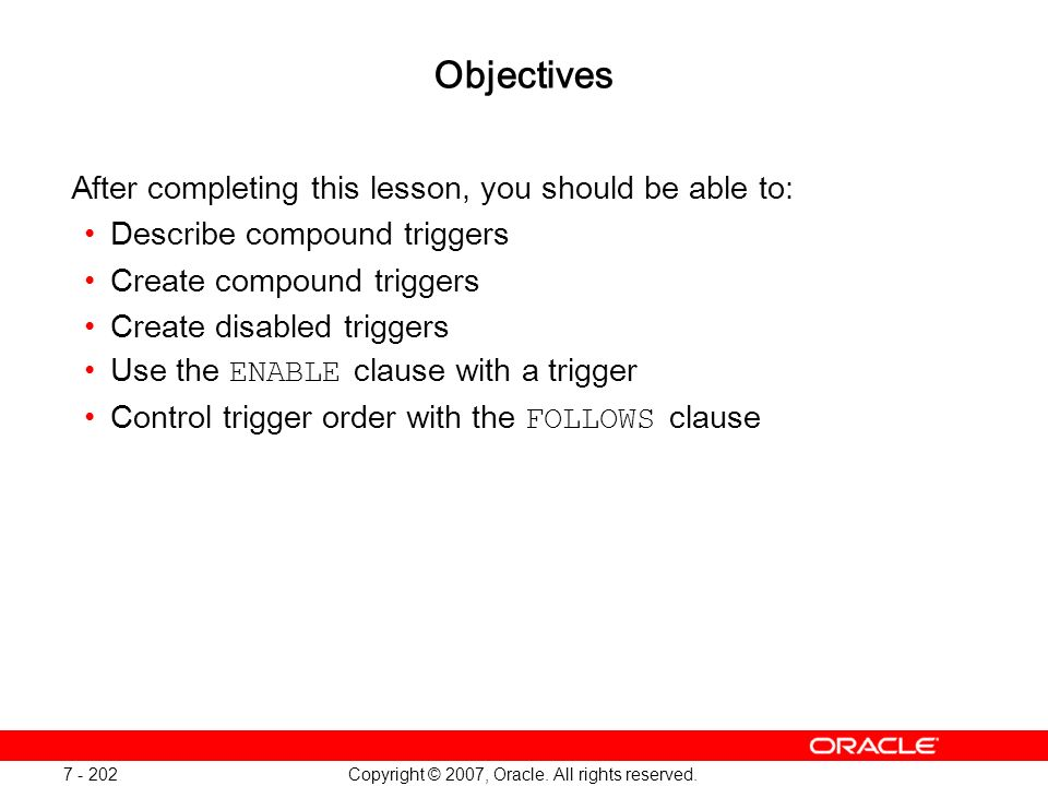 Copyright © 2007, Oracle. All rights reserved. 7 - 202 Objectives After completing this lesson, you should be able to: Describe compound triggers Crea