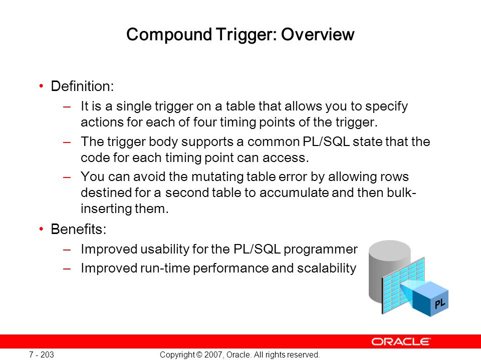 Copyright © 2007, Oracle. All rights reserved. 7 - 203 Compound Trigger: Overview Definition: –It is a single trigger on a table that allows you to sp