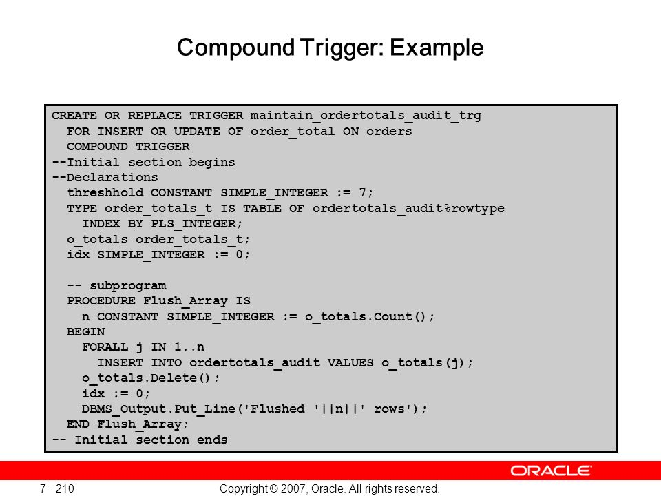 Copyright © 2007, Oracle. All rights reserved. 7 - 210 Compound Trigger: Example CREATE OR REPLACE TRIGGER maintain_ordertotals_audit_trg FOR INSERT O