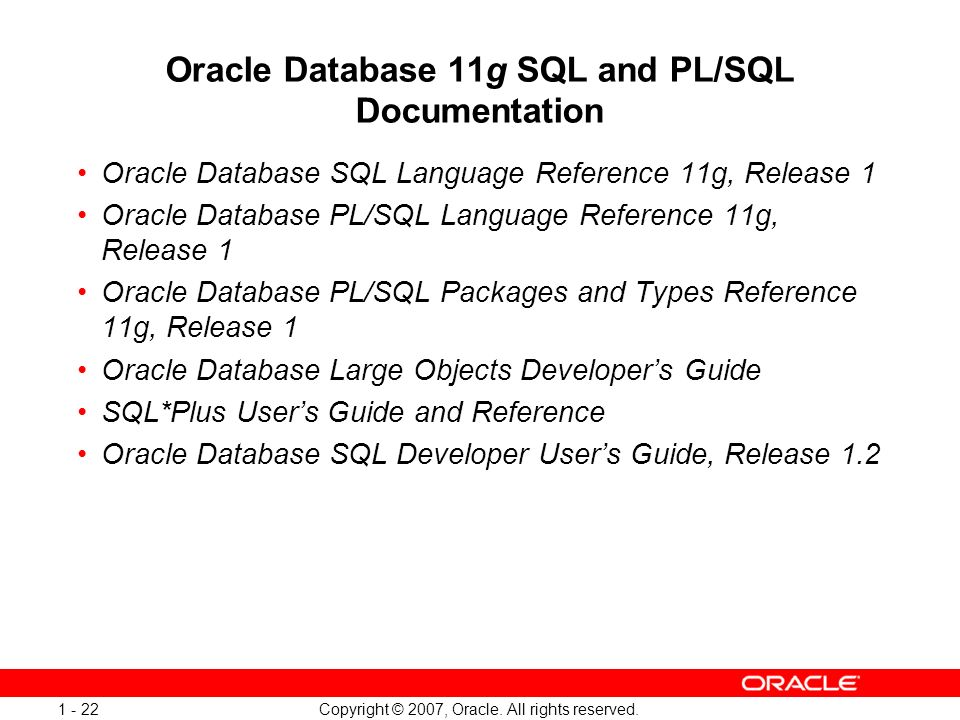 Copyright © 2007, Oracle. All rights reserved. 1 - 22 Oracle Database 11g SQL and PL/SQL Documentation Oracle Database SQL Language Reference 11g, Rel