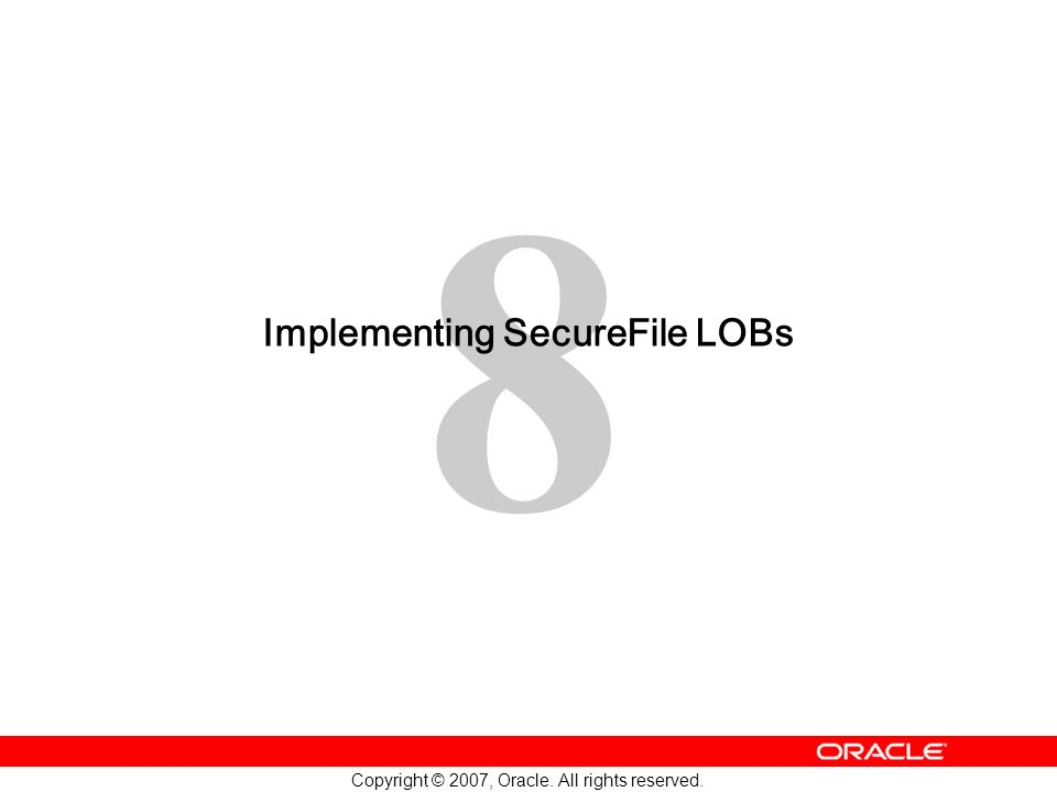8 Copyright © 2007, Oracle. All rights reserved. Implementing SecureFile LOBs