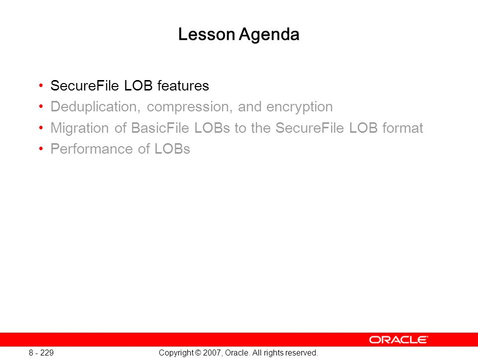 Copyright © 2007, Oracle. All rights reserved. 8 - 229 Lesson Agenda SecureFile LOB features Deduplication, compression, and encryption Migration of B