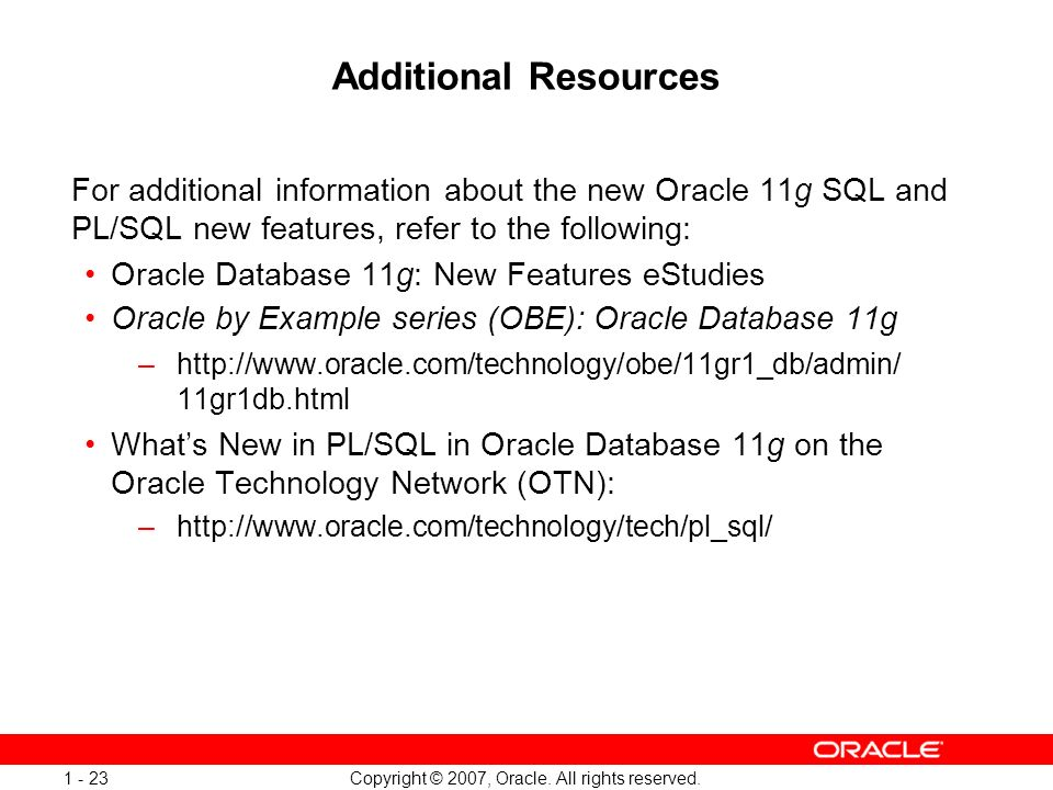 Copyright © 2007, Oracle. All rights reserved. 1 - 23 Additional Resources For additional information about the new Oracle 11g SQL and PL/SQL new feat
