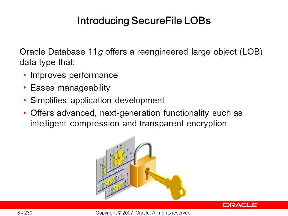 Copyright © 2007, Oracle. All rights reserved. 8 - 230 Introducing SecureFile LOBs Oracle Database 11g offers a reengineered large object (LOB) data t