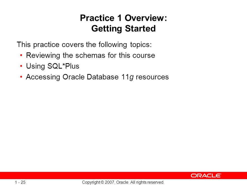 Copyright © 2007, Oracle. All rights reserved. 1 - 25 Practice 1 Overview: Getting Started This practice covers the following topics: Reviewing the sc