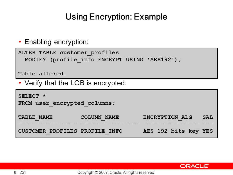 Copyright © 2007, Oracle. All rights reserved. 8 - 251 Using Encryption: Example Enabling encryption: Verify that the LOB is encrypted: ALTER TABLE cu