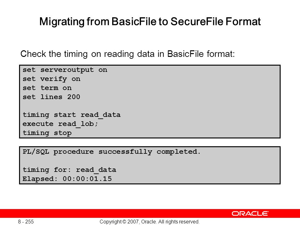 Copyright © 2007, Oracle. All rights reserved. 8 - 255 Migrating from BasicFile to SecureFile Format Check the timing on reading data in BasicFile for