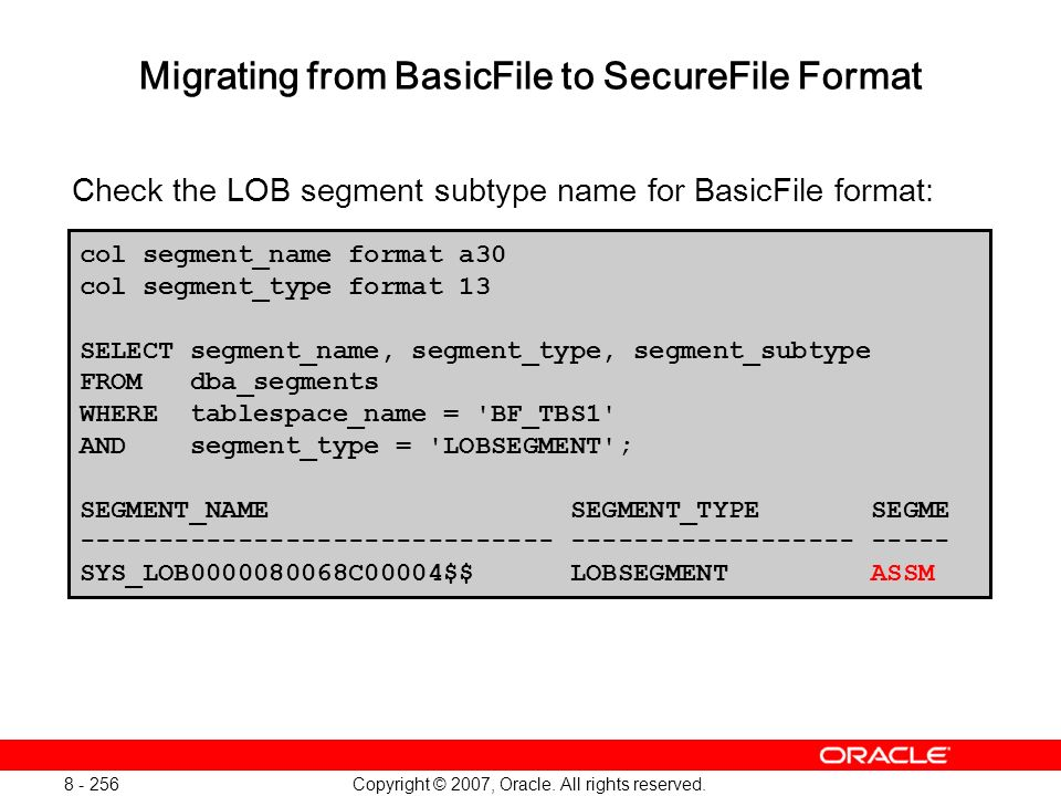 Copyright © 2007, Oracle. All rights reserved. 8 - 256 Migrating from BasicFile to SecureFile Format Check the LOB segment subtype name for BasicFile