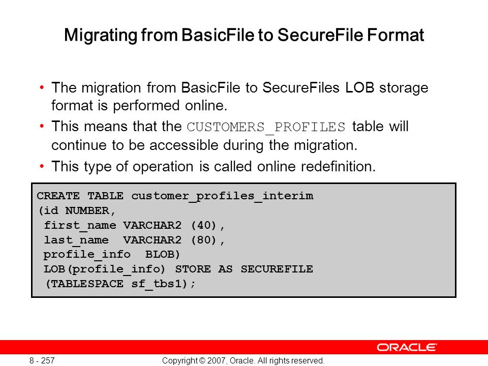 Copyright © 2007, Oracle. All rights reserved. 8 - 257 Migrating from BasicFile to SecureFile Format The migration from BasicFile to SecureFiles LOB s