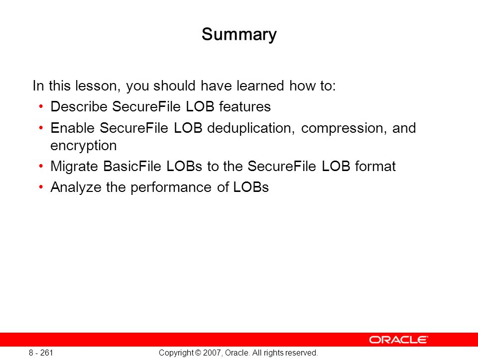 Copyright © 2007, Oracle. All rights reserved. 8 - 261 Summary In this lesson, you should have learned how to: Describe SecureFile LOB features Enable