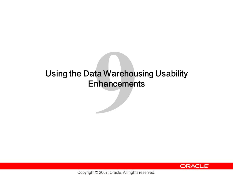 9 Copyright © 2007, Oracle. All rights reserved. Using the Data Warehousing Usability Enhancements