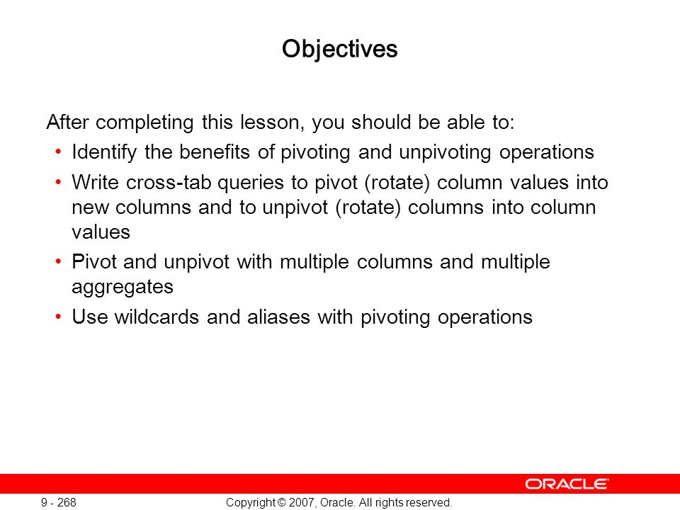 Copyright © 2007, Oracle. All rights reserved. 9 - 268 Objectives After completing this lesson, you should be able to: Identify the benefits of pivoti