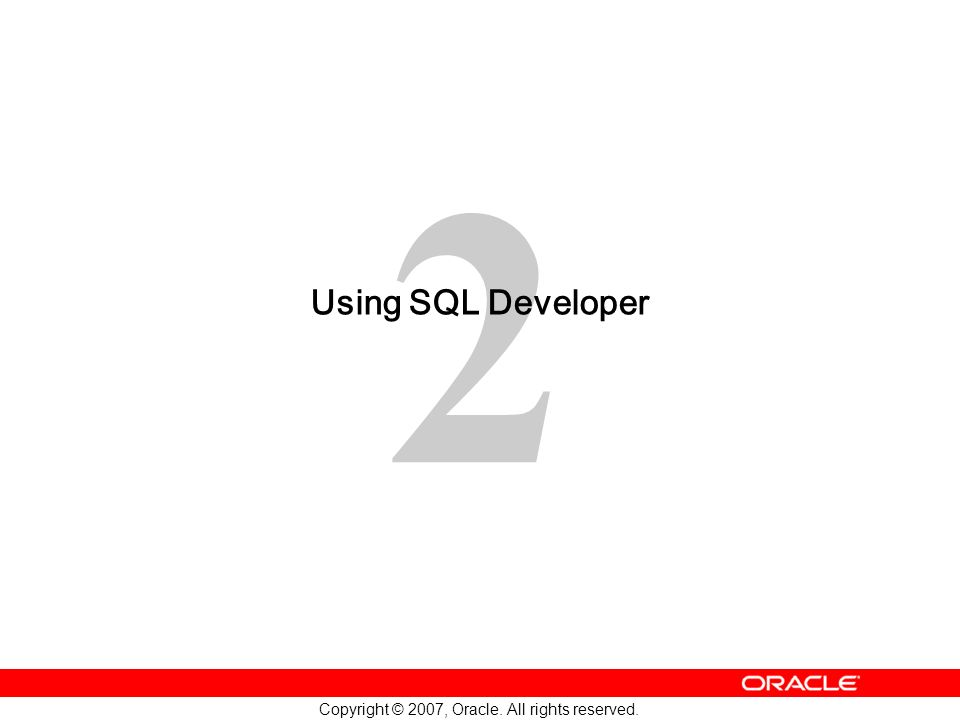2 Copyright © 2007, Oracle. All rights reserved. Using SQL Developer