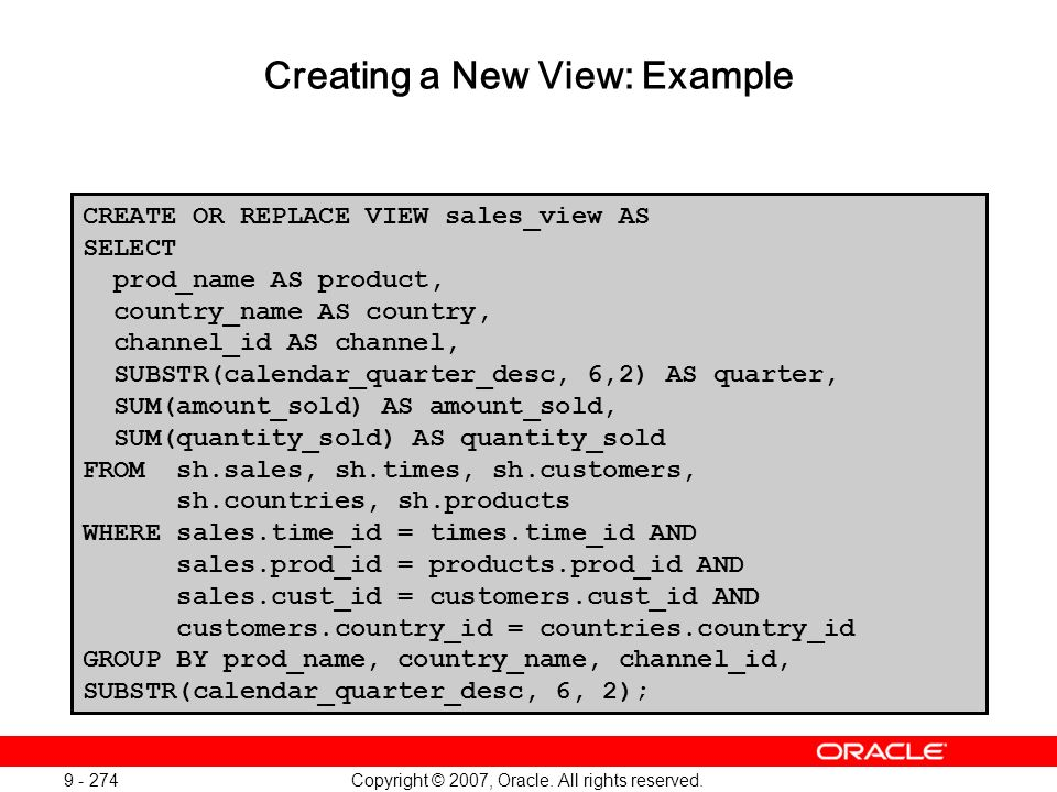 Copyright © 2007, Oracle. All rights reserved. 9 - 274 Creating a New View: Example CREATE OR REPLACE VIEW sales_view AS SELECT prod_name AS product,