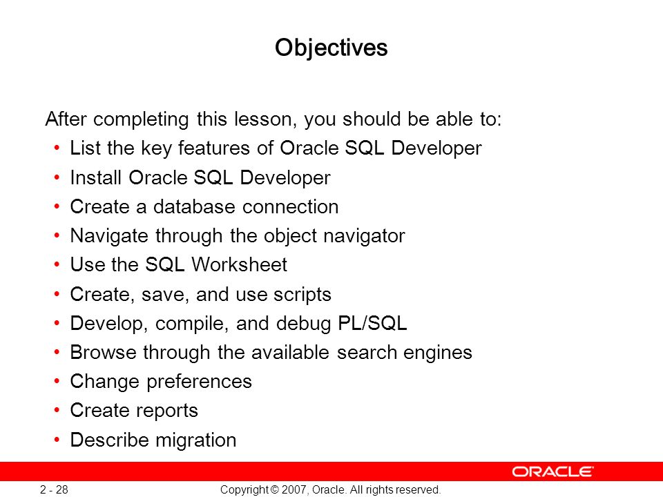 Copyright © 2007, Oracle. All rights reserved. 2 - 28 Objectives After completing this lesson, you should be able to: List the key features of Oracle