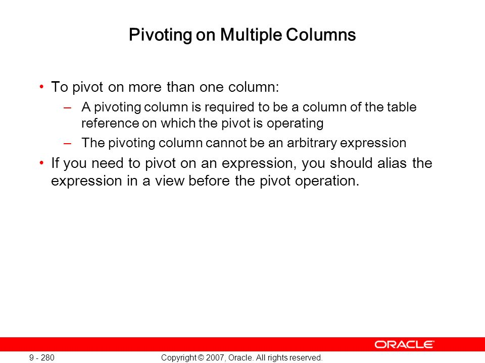 Copyright © 2007, Oracle. All rights reserved. 9 - 280 Pivoting on Multiple Columns To pivot on more than one column: –A pivoting column is required t