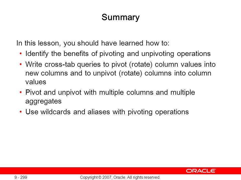 Copyright © 2007, Oracle. All rights reserved. 9 - 299 Summary In this lesson, you should have learned how to: Identify the benefits of pivoting and u