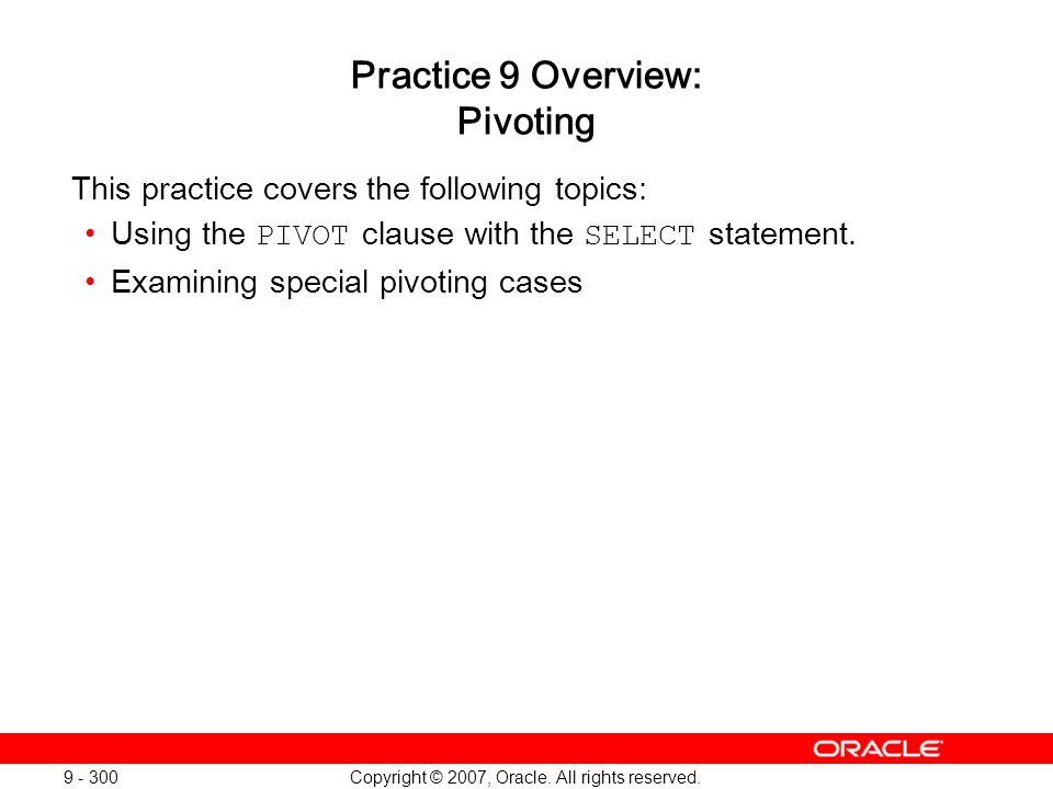 Copyright © 2007, Oracle. All rights reserved. 9 - 300 Practice 9 Overview: Pivoting This practice covers the following topics: Using the PIVOT clause