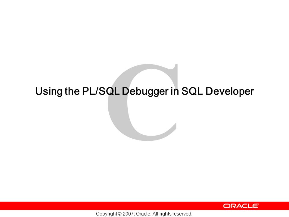 C Copyright © 2007, Oracle. All rights reserved. Using the PL/SQL Debugger in SQL Developer